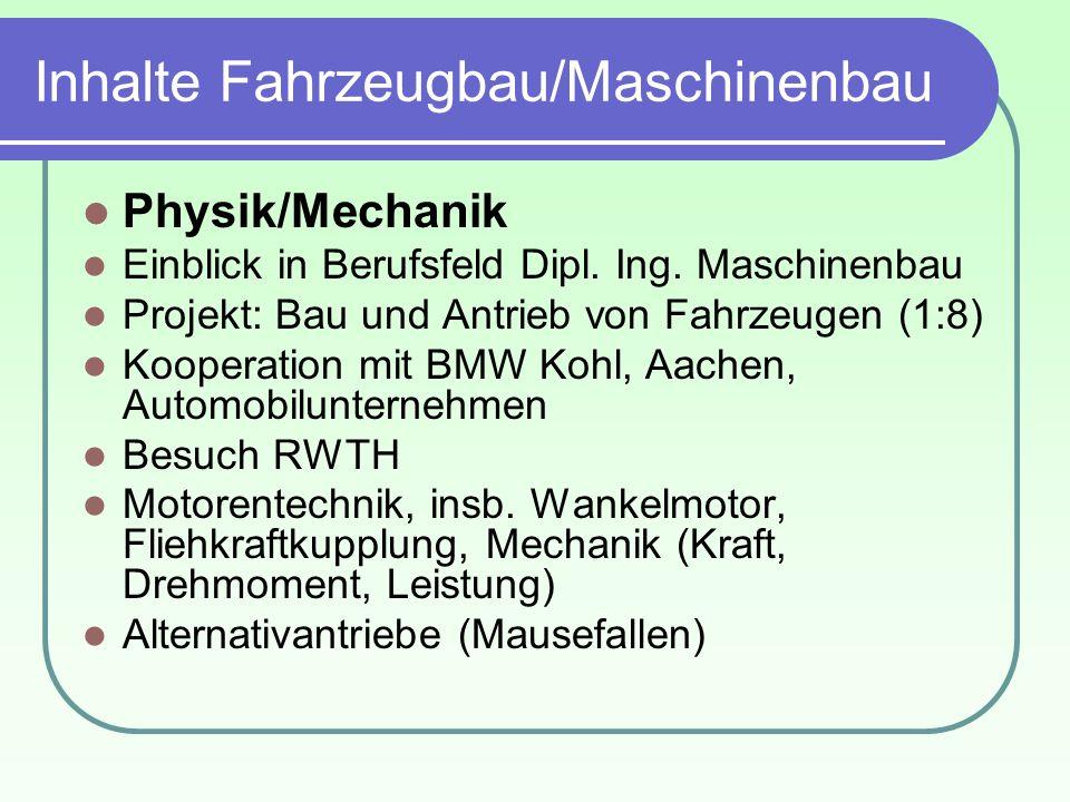 Inhalte Fahrzeugbau/Maschinenbau Physik/Mechanik Einblick in Berufsfeld Dipl. Ing. Maschinenbau Projekt: Bau und Antrieb von Fahrzeugen (1:8) Kooperat