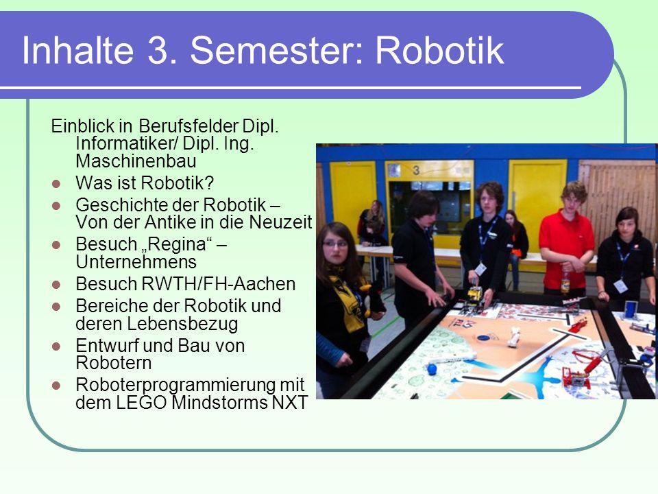 Inhalte 3. Semester: Robotik Einblick in Berufsfelder Dipl. Informatiker/ Dipl. Ing. Maschinenbau Was ist Robotik? Geschichte der Robotik – Von der An