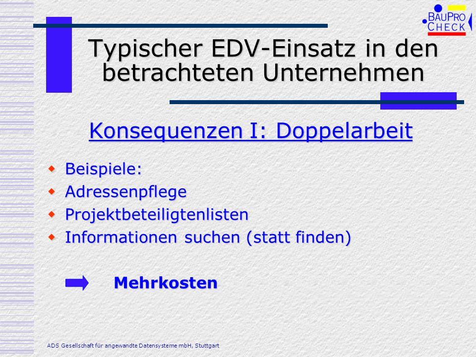 Typischer EDV-Einsatz in den betrachteten Unternehmen Beispiele: Beispiele: Rechnungen werden zu spät gestellt Rechnungen werden zu spät gestellt Mängel werden nicht behoben - Zahlungen deshalb verzögert Mängel werden nicht behoben - Zahlungen deshalb verzögert Bürgschaften kommen nicht zurück – fehlende Liquidität Bürgschaften kommen nicht zurück – fehlende Liquidität Konsequenzen II: Fehler, Mängel ADS Gesellschaft für angewandte Datensysteme mbH, Stuttgart