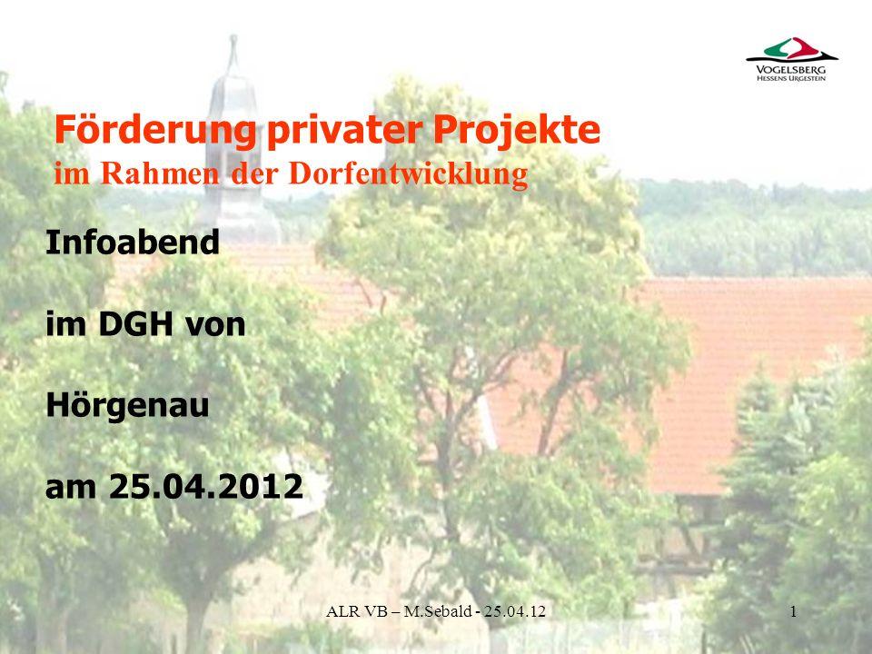 ALR VB – M.Sebald - 25.04.121 Infoabend im DGH von Hörgenau am 25.04.2012 Förderung privater Projekte im Rahmen der Dorfentwicklung