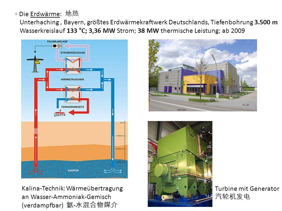 Die Erdwärme: Unterhaching, Bayern, größtes Erdwärmekraftwerk Deutschlands, Tiefenbohrung 3.500 m Wasserkreislauf 133 °C; 3,36 MW Strom; 38 MW thermis