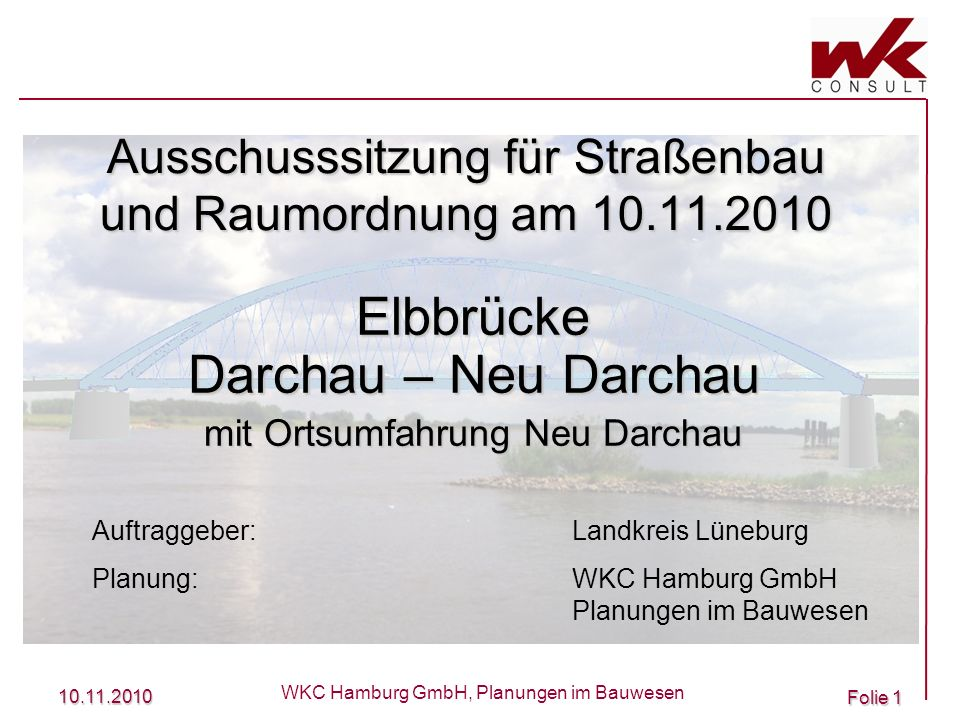 10.11.2010 WKC Hamburg GmbH, Planungen im Bauwesen Folie 1 Ausschusssitzung für Straßenbau und Raumordnung am 10.11.2010 Elbbrücke Darchau – Neu Darch