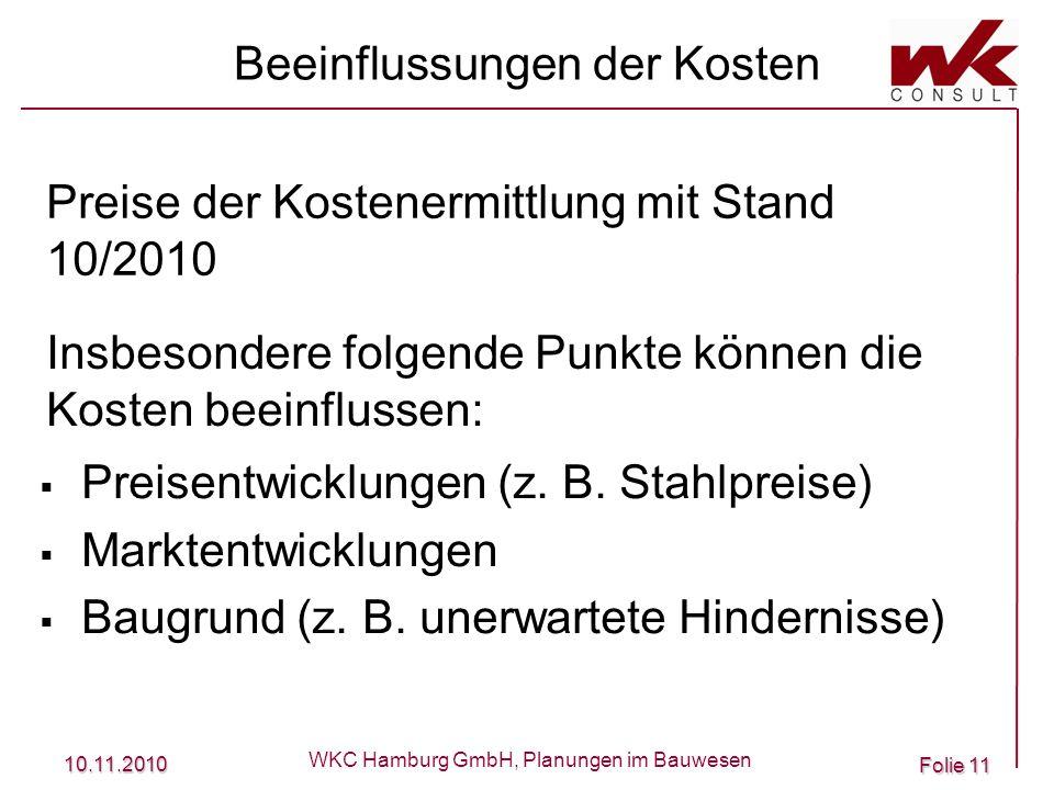 10.11.2010 WKC Hamburg GmbH, Planungen im Bauwesen Folie 11 Beeinflussungen der Kosten Preisentwicklungen (z. B. Stahlpreise) Marktentwicklungen Baugr