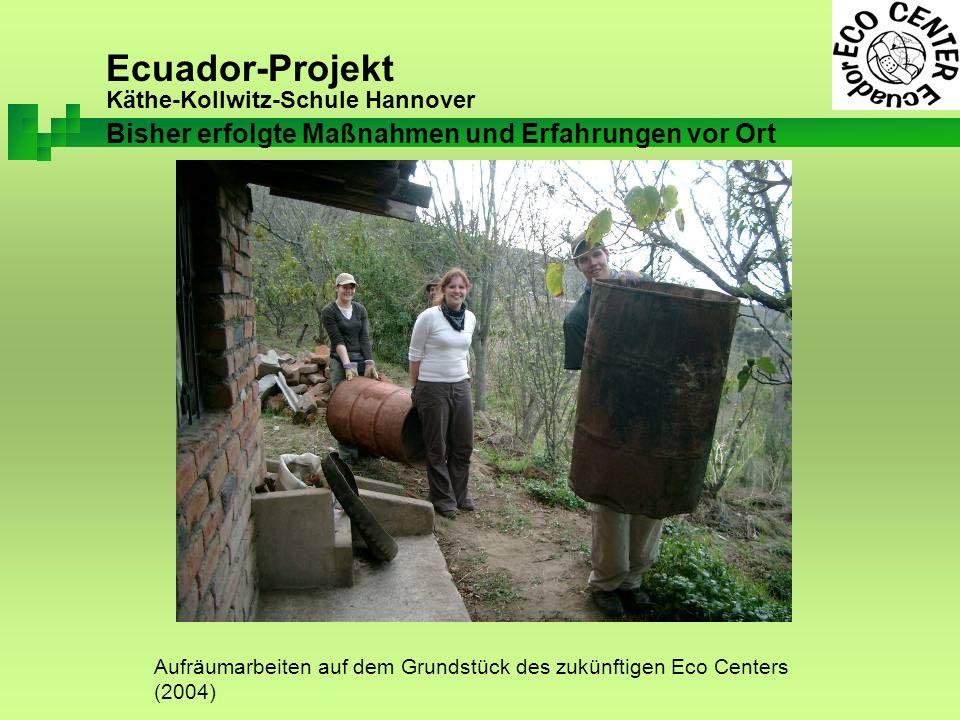 Ecuador-Projekt Käthe-Kollwitz-Schule Hannover Aufräumarbeiten auf dem Grundstück des zukünftigen Eco Centers (2004) Bisher erfolgte Maßnahmen und Erfahrungen vor Ort