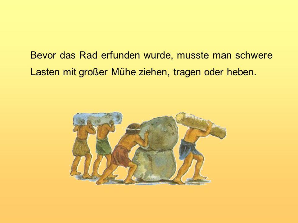 Bevor das Rad erfunden wurde, musste man schwere Lasten mit großer Mühe ziehen, tragen oder heben.