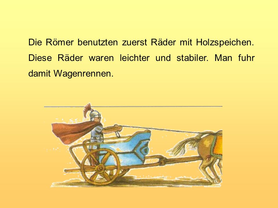 Erste Karren mit zwei Rädern gab es schon vor 5 000 Jahren. Sie hatten Scheibenräder aus Holz, wahrscheinlich aus Baumscheiben.