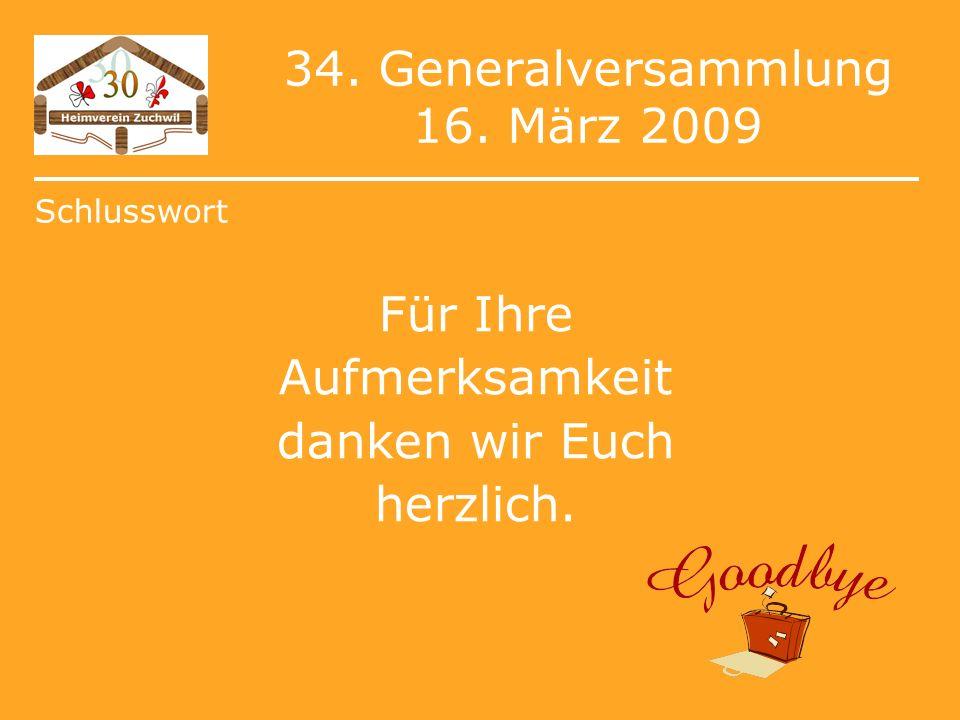 34. Generalversammlung 16. März 2009 Für Ihre Aufmerksamkeit danken wir Euch herzlich. Schlusswort