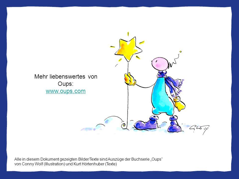 Mehr liebenswertes von Oups: www.oups.com www.oups.com Alle in diesem Dokument gezeigten Bilder/Texte sind Auszüge der Buchserie Oups von Conny Wolf (