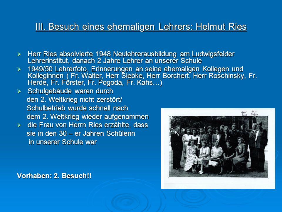 III. Besuch eines ehemaligen Lehrers: Helmut Ries Herr Ries absolvierte 1948 Neulehrerausbildung am Ludwigsfelder Lehrerinstitut, danach 2 Jahre Lehre