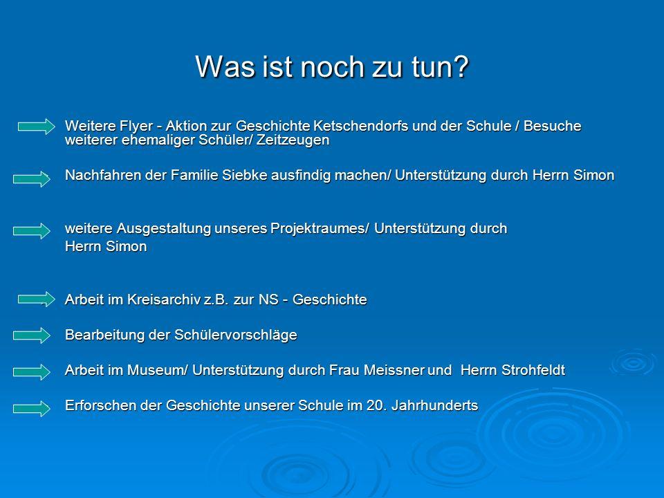Was ist noch zu tun? Weitere Flyer - Aktion zur Geschichte Ketschendorfs und der Schule / Besuche weiterer ehemaliger Schüler/ Zeitzeugen Weitere Flye