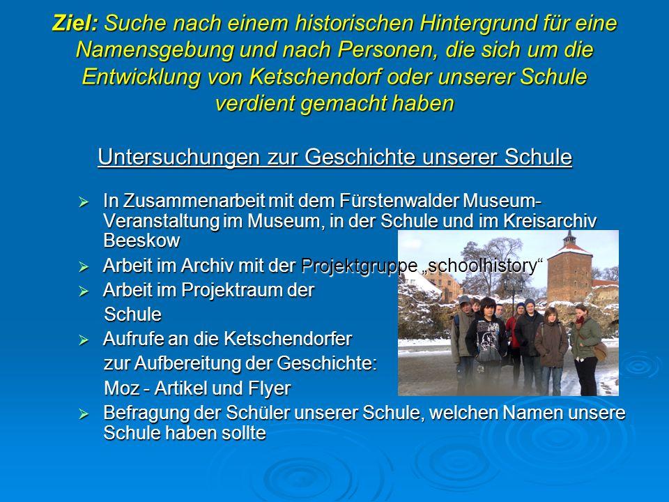 Ziel: Suche nach einem historischen Hintergrund für eine Namensgebung und nach Personen, die sich um die Entwicklung von Ketschendorf oder unserer Sch