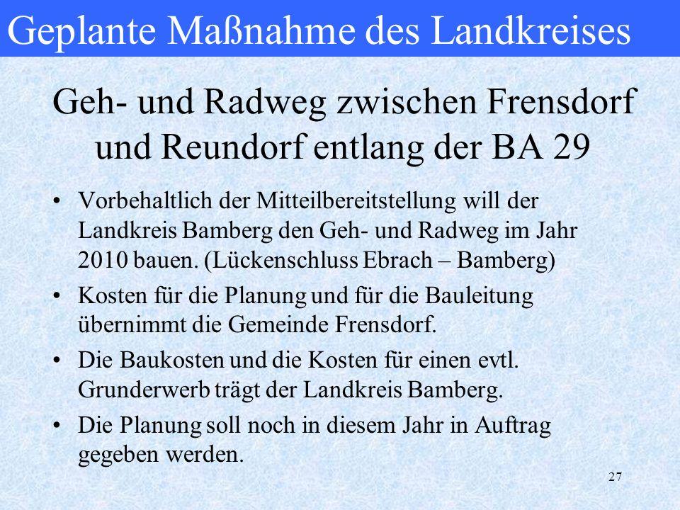 27 Geh- und Radweg zwischen Frensdorf und Reundorf entlang der BA 29 Vorbehaltlich der Mitteilbereitstellung will der Landkreis Bamberg den Geh- und R
