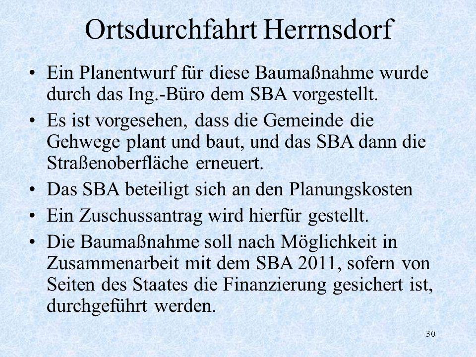30 Ortsdurchfahrt Herrnsdorf Ein Planentwurf für diese Baumaßnahme wurde durch das Ing.-Büro dem SBA vorgestellt. Es ist vorgesehen, dass die Gemeinde
