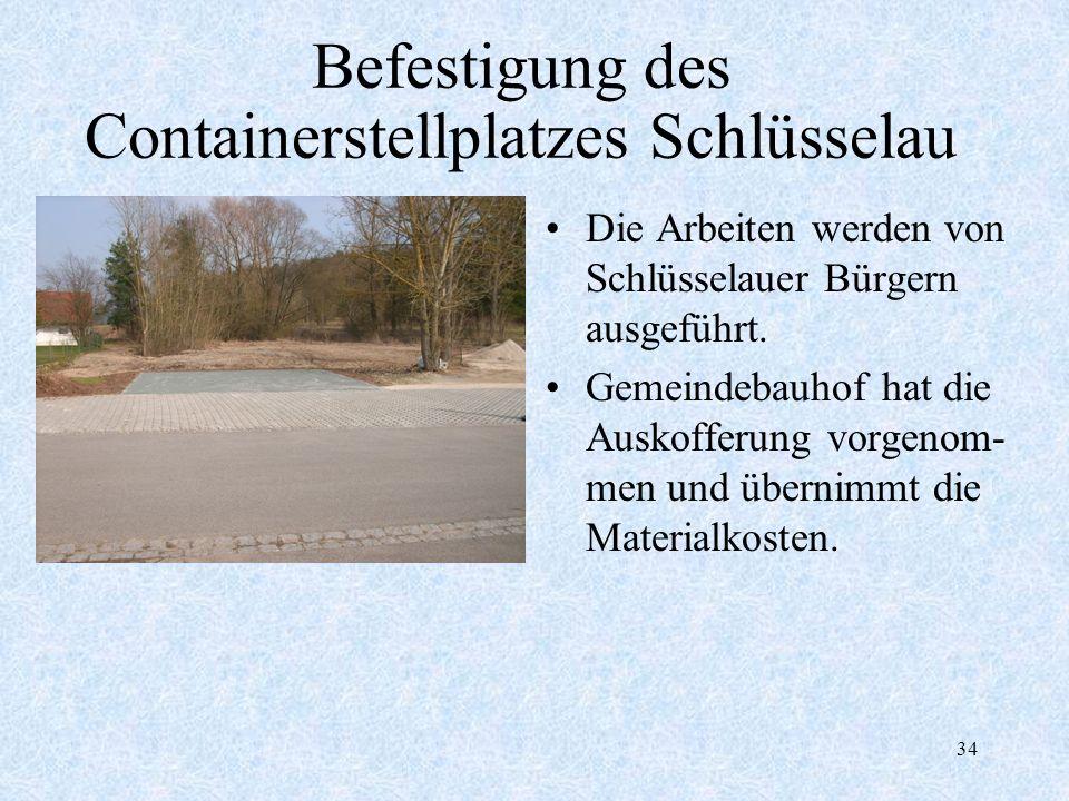 34 Befestigung des Containerstellplatzes Schlüsselau Die Arbeiten werden von Schlüsselauer Bürgern ausgeführt. Gemeindebauhof hat die Auskofferung vor