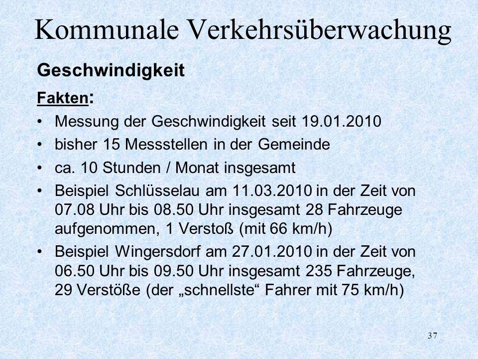 37 Kommunale Verkehrsüberwachung Geschwindigkeit Fakten : Messung der Geschwindigkeit seit 19.01.2010 bisher 15 Messstellen in der Gemeinde ca. 10 Stu
