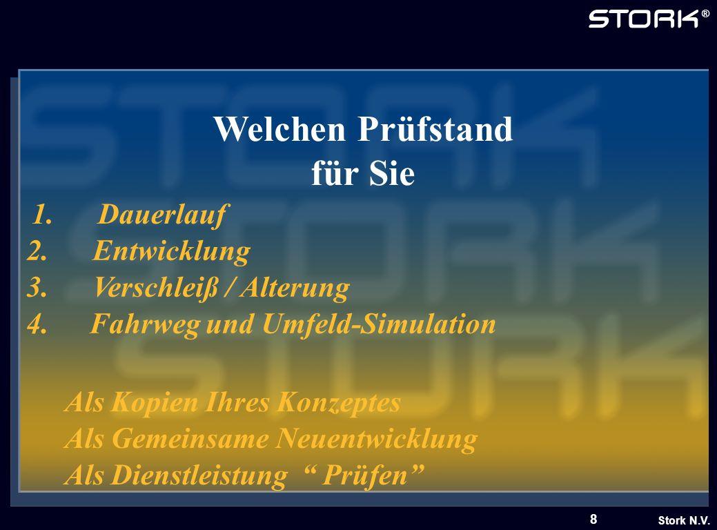 Stork N.V. ® 8 Welchen Prüfstand für Sie 1.Dauerlauf 2.Entwicklung 3.Verschleiß / Alterung 4. Fahrweg und Umfeld-Simulation Als Gemeinsame Neuentwickl