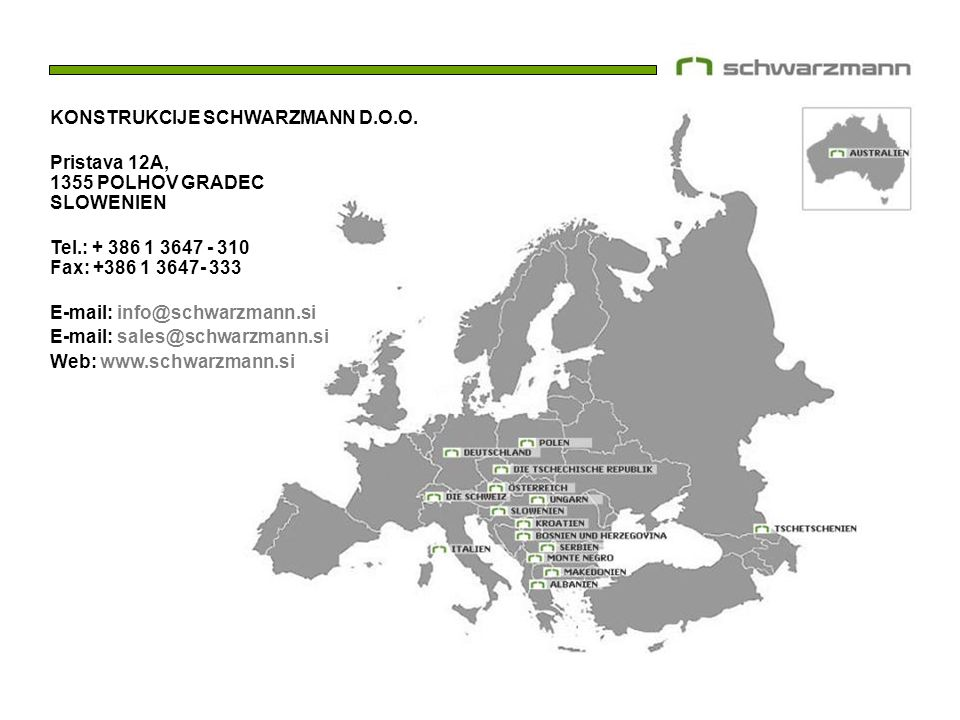 KONSTRUKCIJE SCHWARZMANN D.O.O. Pristava 12A, 1355 POLHOV GRADEC SLOWENIEN Tel.: + 386 1 3647 - 310 Fax: +386 1 3647- 333 E-mail: info@schwarzmann.si
