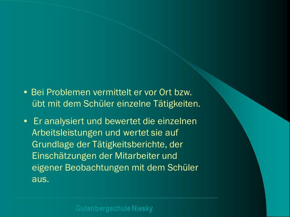 Gutenbergschule Niesky Bei Problemen vermittelt er vor Ort bzw. übt mit dem Schüler einzelne Tätigkeiten. Er analysiert und bewertet die einzelnen Arb