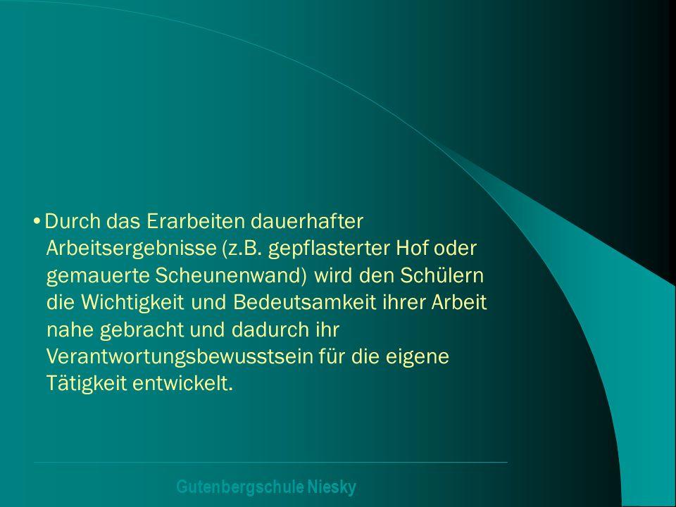 Gutenbergschule Niesky Durch das Erarbeiten dauerhafter Arbeitsergebnisse (z.B. gepflasterter Hof oder gemauerte Scheunenwand) wird den Schülern die W