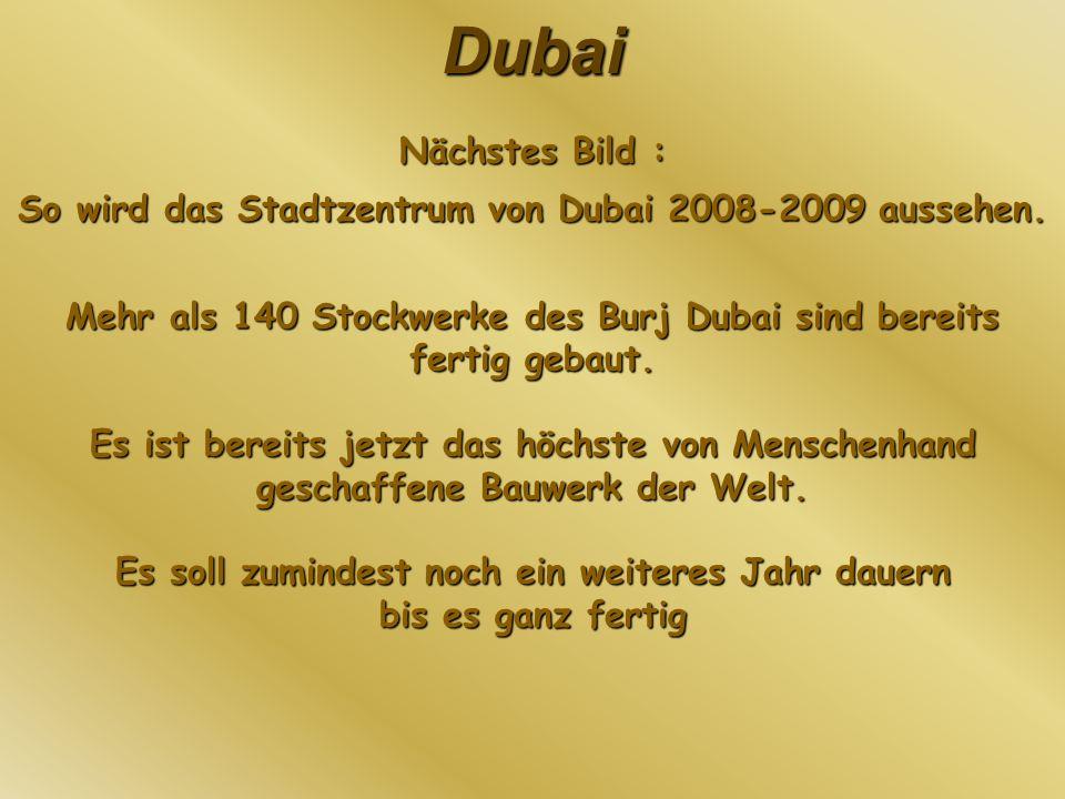 Dubai Nächstes Bild : So wird das Stadtzentrum von Dubai 2008-2009 aussehen. Mehr als 140 Stockwerke des Burj Dubai sind bereits fertig gebaut. Es ist