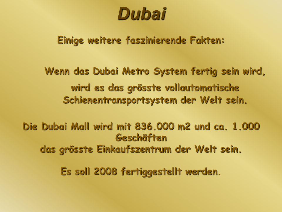 Dubai Einige weitere faszinierende Fakten: Wenn das Dubai Metro System fertig sein wird, wird es das grösste vollautomatische Schienentransportsystem