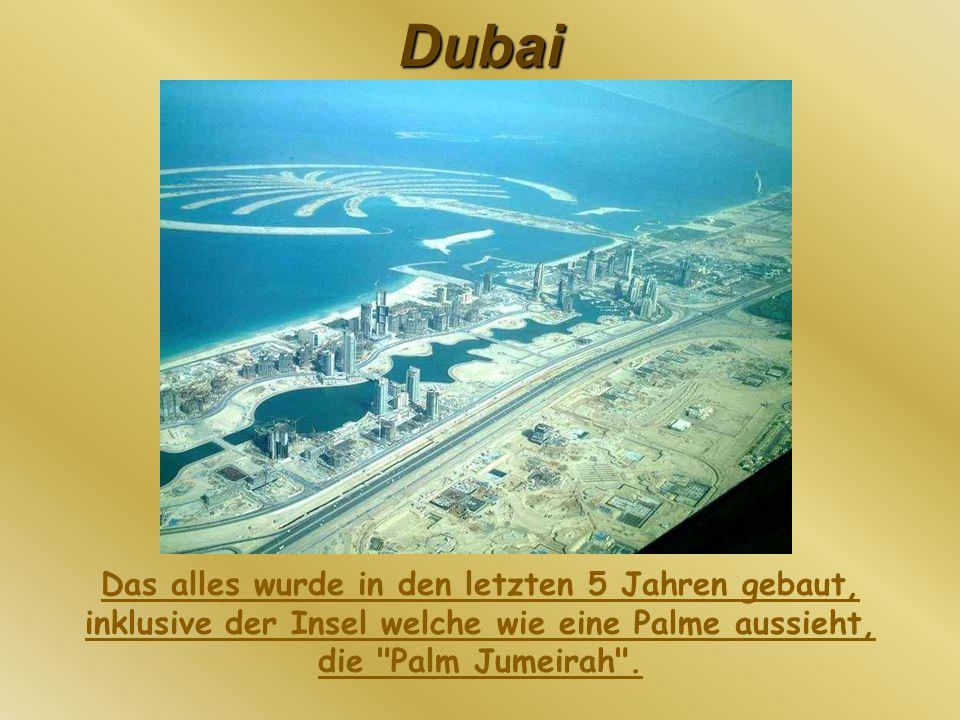 Dubai Das alles wurde in den letzten 5 Jahren gebaut, inklusive der Insel welche wie eine Palme aussieht, die