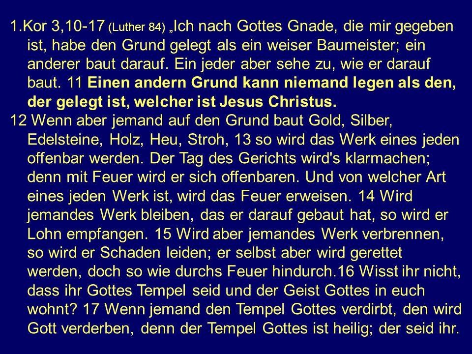 1.Kor 3,10-17 (Luther 84) Ich nach Gottes Gnade, die mir gegeben ist, habe den Grund gelegt als ein weiser Baumeister; ein anderer baut darauf.