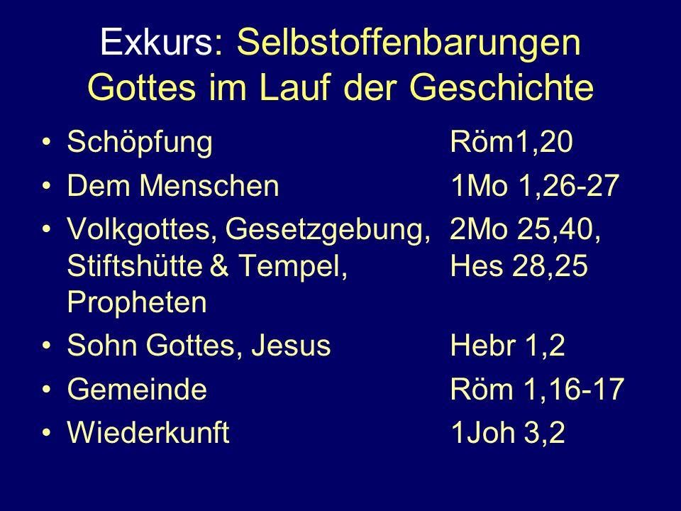 Exkurs: Selbstoffenbarungen Gottes im Lauf der Geschichte SchöpfungRöm1,20 Dem Menschen1Mo 1,26-27 Volkgottes, Gesetzgebung,2Mo 25,40, Stiftshütte & Tempel,Hes 28,25 Propheten Sohn Gottes, JesusHebr 1,2 GemeindeRöm 1,16-17 Wiederkunft1Joh 3,2