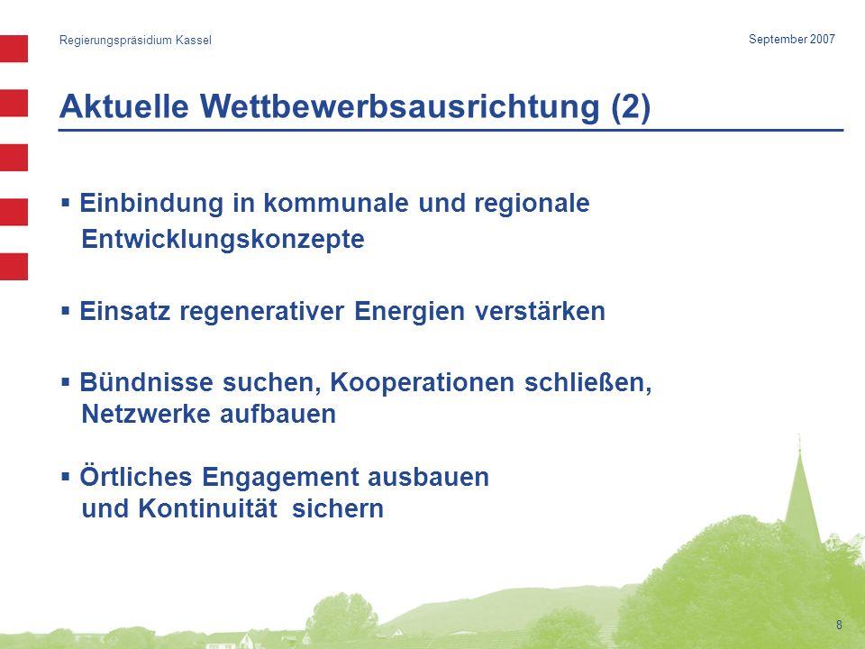 Aktuelle Wettbewerbsausrichtung (2) Regierungspräsidium Kassel 8 September 2007 Einbindung in kommunale und regionale Entwicklungskonzepte Einsatz regenerativer Energien verstärken Bündnisse suchen, Kooperationen schließen, Netzwerke aufbauen Örtliches Engagement ausbauen und Kontinuität sichern