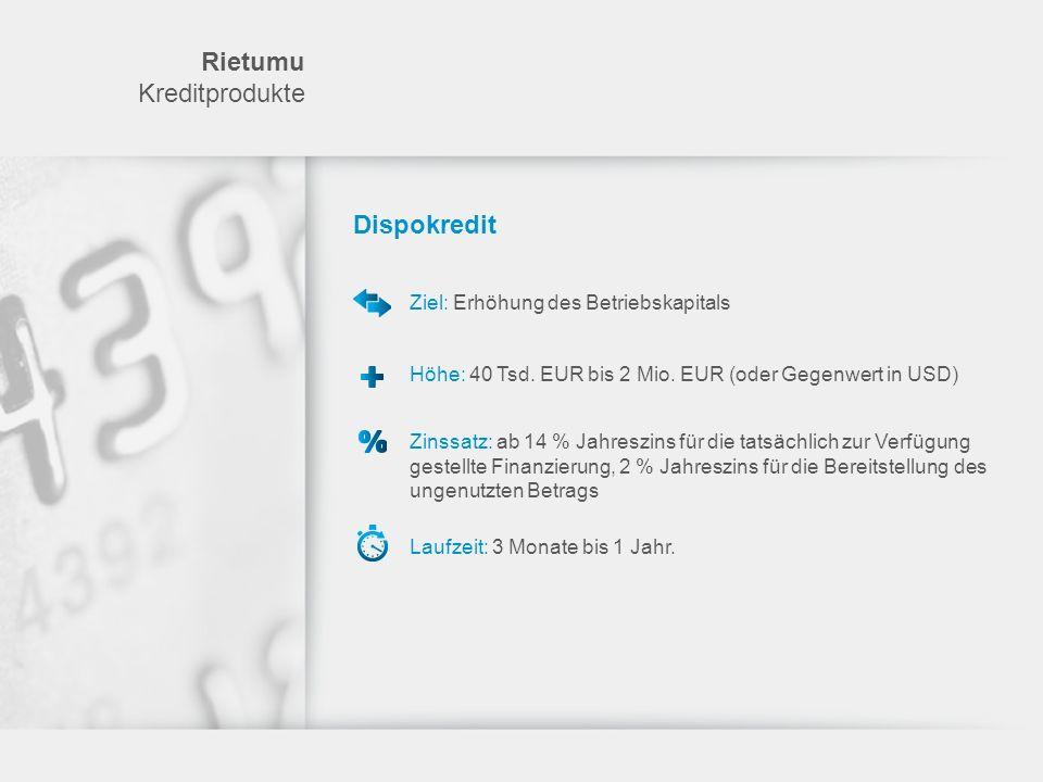 Dispokredit Ziel: Erhöhung des Betriebskapitals Höhe: 40 Tsd. EUR bis 2 Mio. EUR (oder Gegenwert in USD) Zinssatz: ab 14 % Jahreszins für die tatsächl