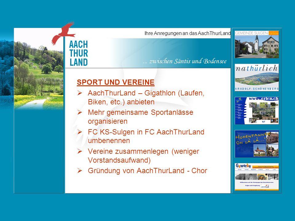 Ihre Anregungen an das AachThurLand SPORT UND VEREINE AachThurLand – Gigathlon (Laufen, Biken, etc.) anbieten Mehr gemeinsame Sportanlässe organisieren FC KS-Sulgen in FC AachThurLand umbenennen Vereine zusammenlegen (weniger Vorstandsaufwand) Gründung von AachThurLand - Chor