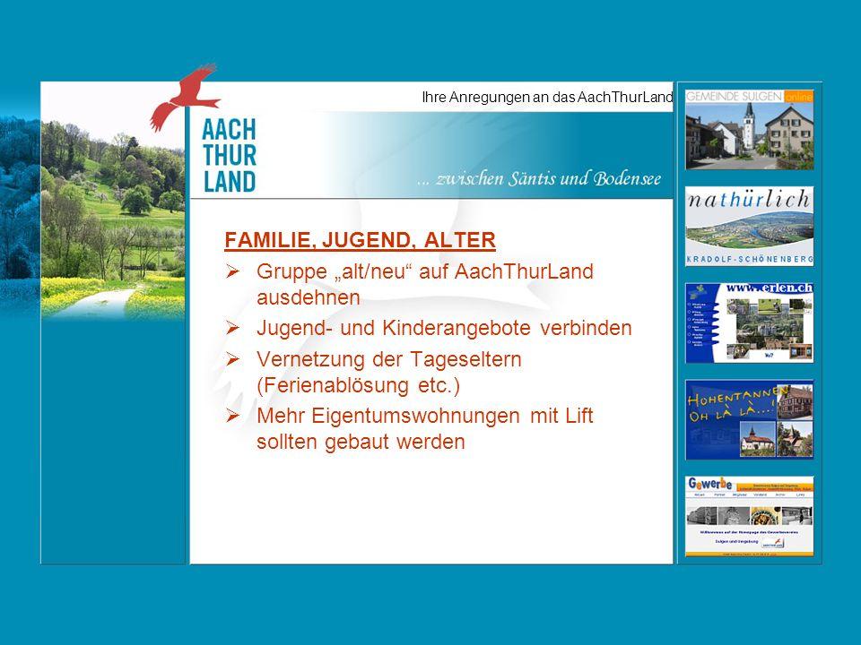 Ihre Anregungen an das AachThurLand FAMILIE, JUGEND, ALTER Gruppe alt/neu auf AachThurLand ausdehnen Jugend- und Kinderangebote verbinden Vernetzung der Tageseltern (Ferienablösung etc.) Mehr Eigentumswohnungen mit Lift sollten gebaut werden