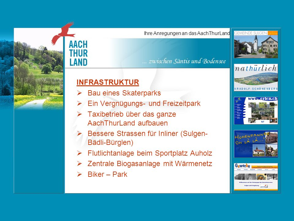 Ihre Anregungen an das AachThurLand INFRASTRUKTUR Bau eines Skaterparks Ein Vergnügungs- und Freizeitpark Taxibetrieb über das ganze AachThurLand aufbauen Bessere Strassen für Inliner (Sulgen- Bädli-Bürglen) Flutlichtanlage beim Sportplatz Auholz Zentrale Biogasanlage mit Wärmenetz Biker – Park