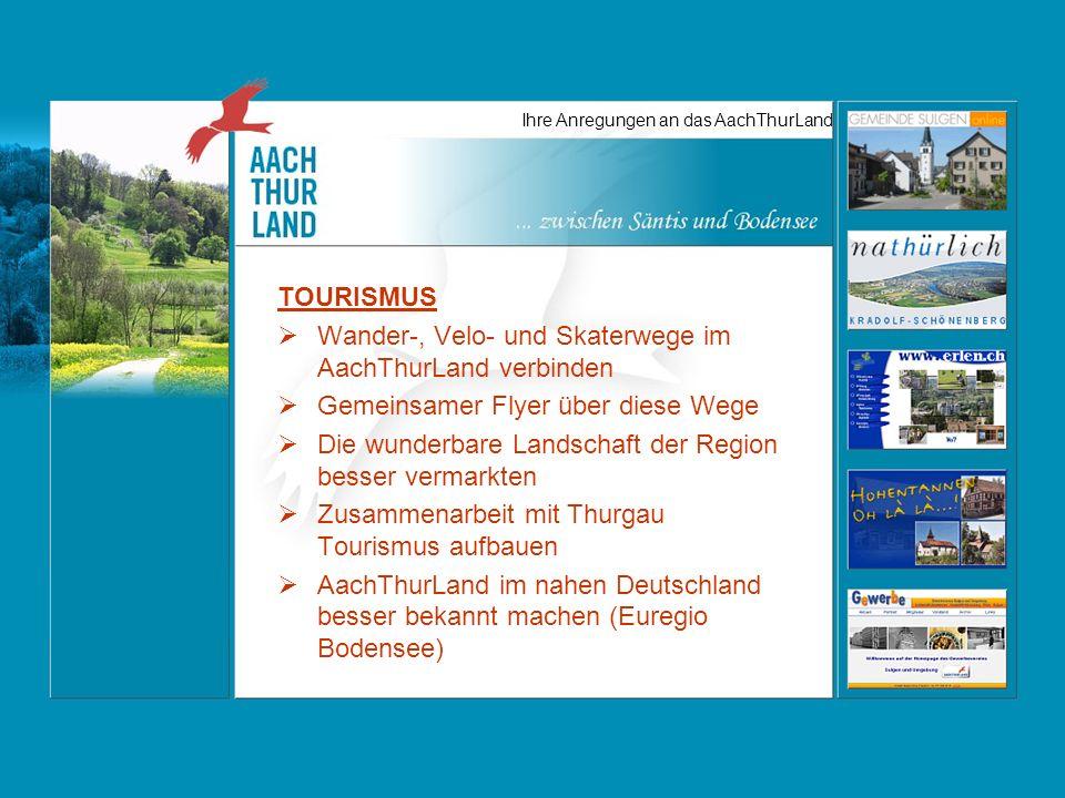 Ihre Anregungen an das AachThurLand TOURISMUS Wander-, Velo- und Skaterwege im AachThurLand verbinden Gemeinsamer Flyer über diese Wege Die wunderbare Landschaft der Region besser vermarkten Zusammenarbeit mit Thurgau Tourismus aufbauen AachThurLand im nahen Deutschland besser bekannt machen (Euregio Bodensee)