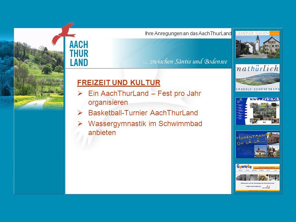 Ihre Anregungen an das AachThurLand FREIZEIT UND KULTUR Ein AachThurLand – Fest pro Jahr organisieren Basketball-Turnier AachThurLand Wassergymnastik im Schwimmbad anbieten