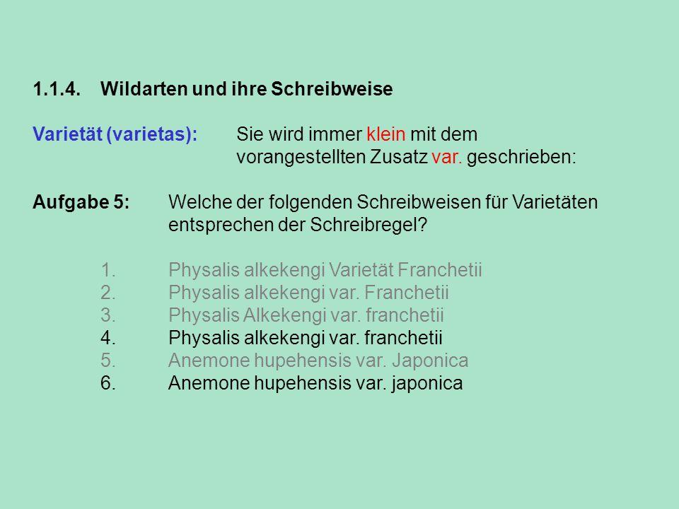1.1.4. Wildarten und ihre Schreibweise Varietät (varietas): Sie wird immer klein mit dem vorangestellten Zusatz var. geschrieben: Aufgabe 5: Welche de