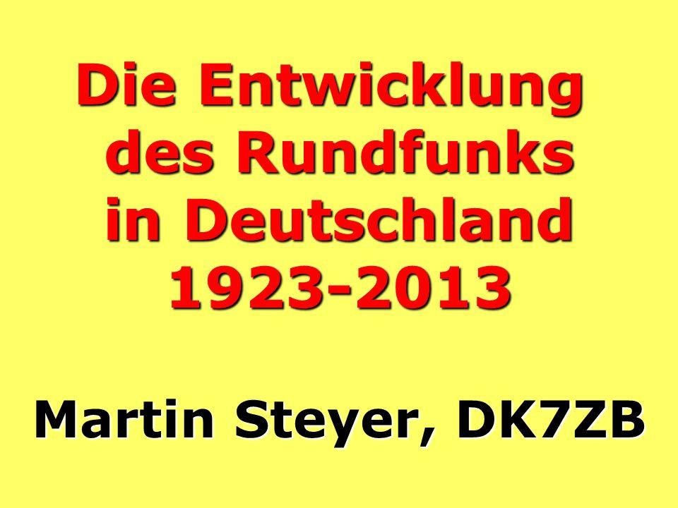 Die Entwicklung des Rundfunks in Deutschland 1923-2013 Martin Steyer, DK7ZB