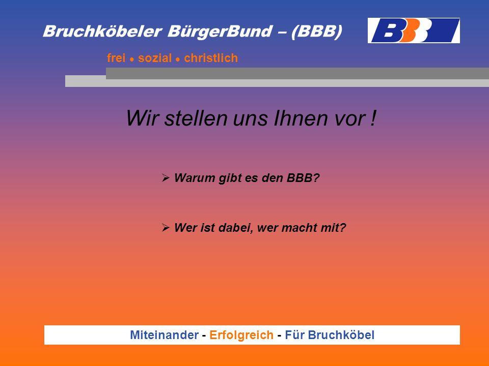 Bruchköbeler BürgerBund – (BBB) Wir stellen uns Ihnen vor ! frei sozial christlich Warum gibt es den BBB? Wer ist dabei, wer macht mit? Miteinander -