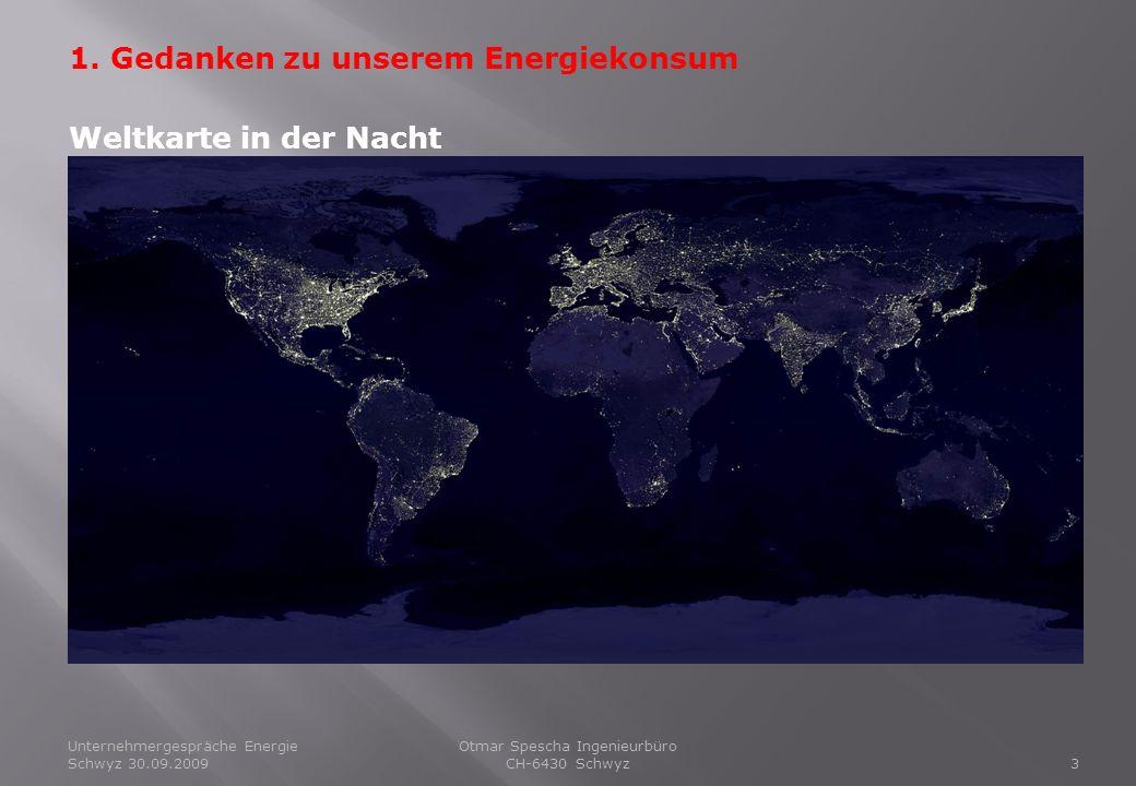 Unternehmergespräche Energie Schwyz 30.09.20093 Otmar Spescha Ingenieurbüro CH-6430 Schwyz 1. Gedanken zu unserem Energiekonsum Weltkarte in der Nacht