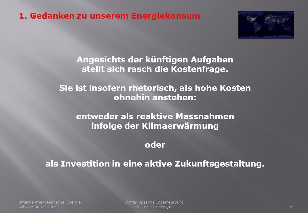 Unternehmergespräche Energie Schwyz 30.09.20096 Otmar Spescha Ingenieurbüro CH-6430 Schwyz 1. Gedanken zu unserem Energiekonsum Angesichts der künftig