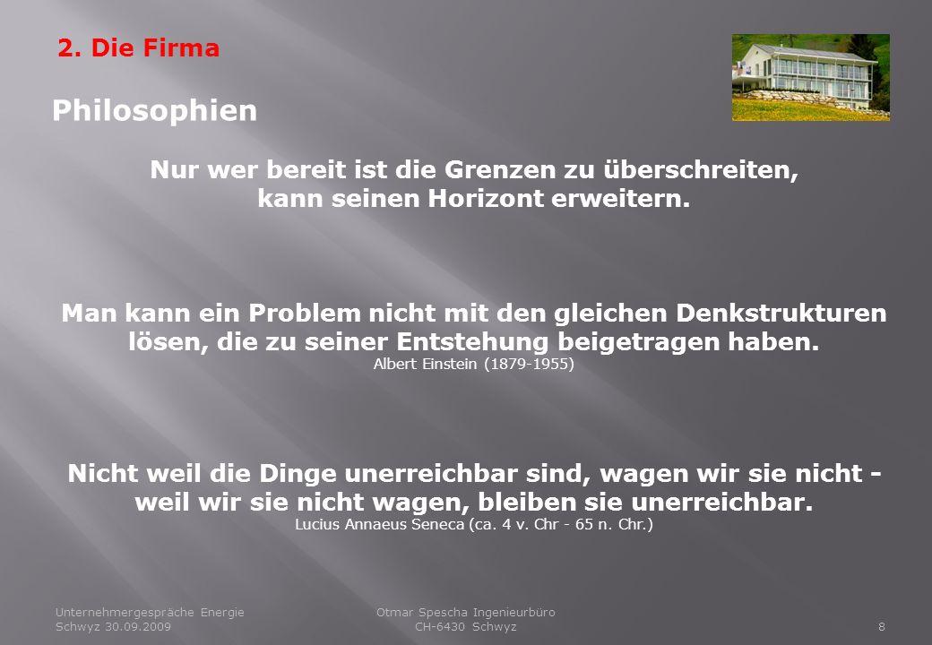 Unternehmergespräche Energie Schwyz 30.09.20098 Otmar Spescha Ingenieurbüro CH-6430 Schwyz 2. Die Firma Philosophien Nur wer bereit ist die Grenzen zu