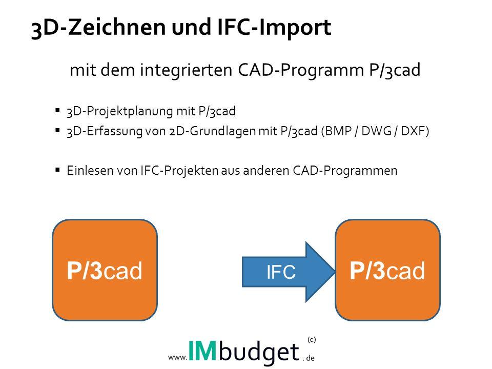 3D-Zeichnen und IFC-Import mit dem integrierten CAD-Programm P/3cad 3D-Projektplanung mit P/3cad 3D-Erfassung von 2D-Grundlagen mit P/3cad (BMP / DWG / DXF) Einlesen von IFC-Projekten aus anderen CAD-Programmen P/3cad IFC