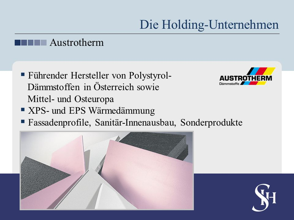 Die Holding-Unternehmen Austrotherm Führender Hersteller von Polystyrol- Dämmstoffen in Österreich sowie Mittel- und Osteuropa XPS- und EPS Wärmedämmu