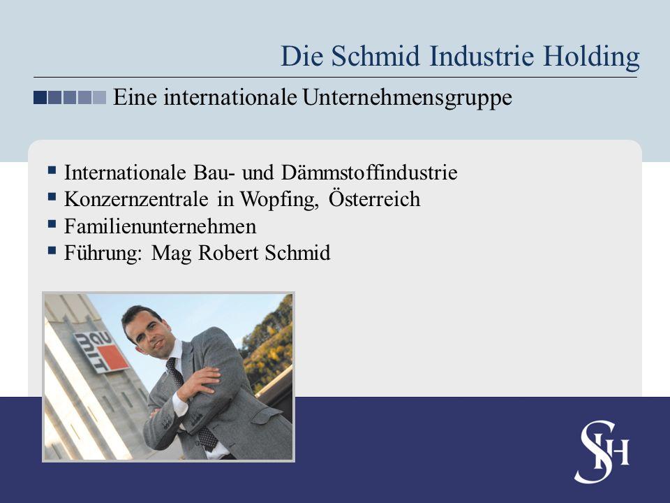 Internationale Bau- und Dämmstoffindustrie Konzernzentrale in Wopfing, Österreich Familienunternehmen Führung: Mag Robert Schmid Die Schmid Industrie