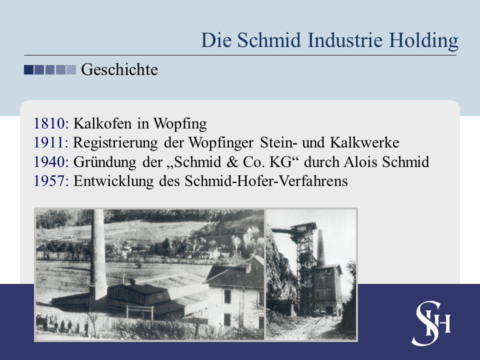 1810: Kalkofen in Wopfing 1911: Registrierung der Wopfinger Stein- und Kalkwerke 1940: Gründung der Schmid & Co. KG durch Alois Schmid 1957: Entwicklu