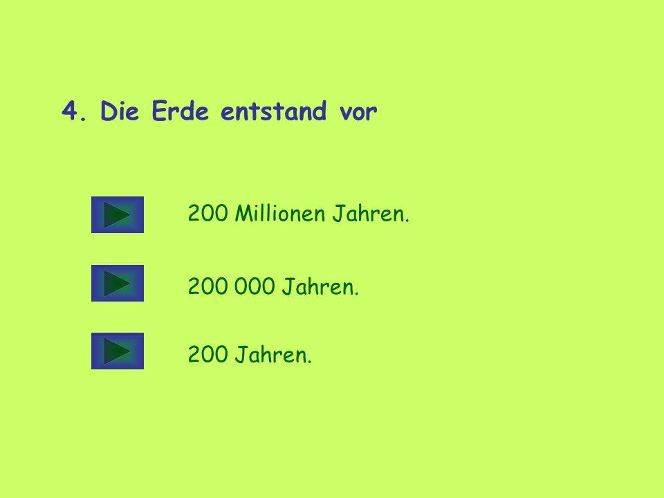 4. Die Erde entstand vor 200 Millionen Jahren. 200 000 Jahren. 200 Jahren.