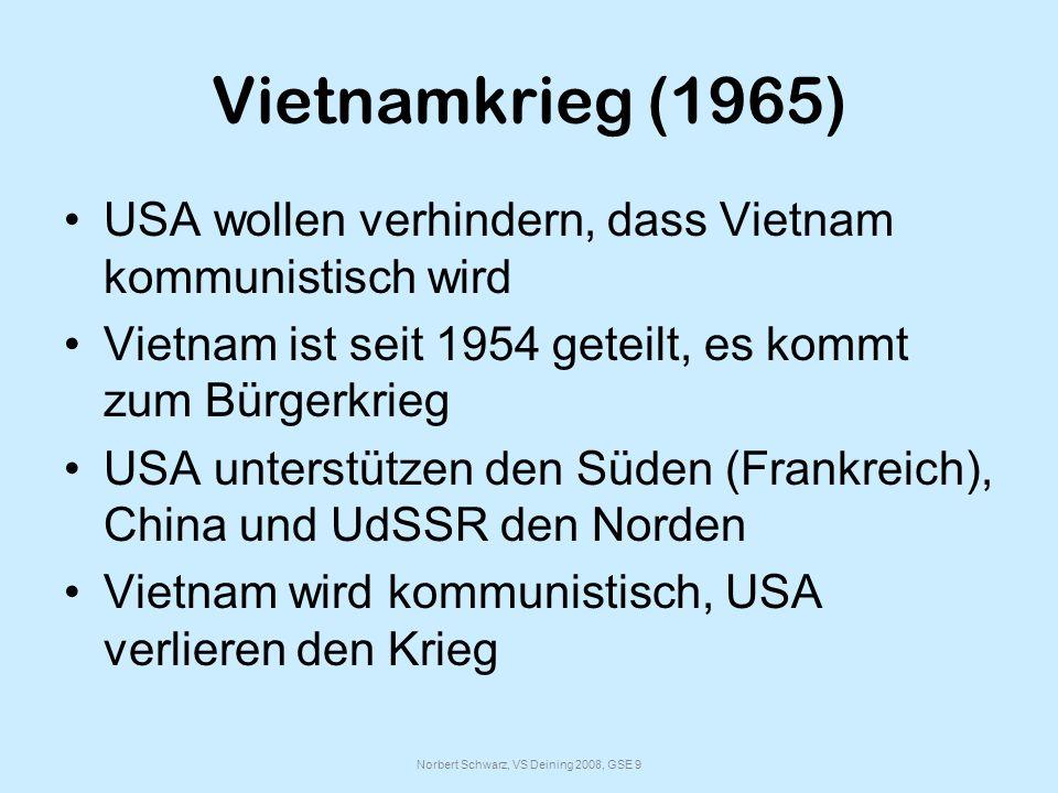 Norbert Schwarz, VS Deining 2008, GSE 9 Vietnamkrieg (1965) USA wollen verhindern, dass Vietnam kommunistisch wird Vietnam ist seit 1954 geteilt, es kommt zum Bürgerkrieg USA unterstützen den Süden (Frankreich), China und UdSSR den Norden Vietnam wird kommunistisch, USA verlieren den Krieg