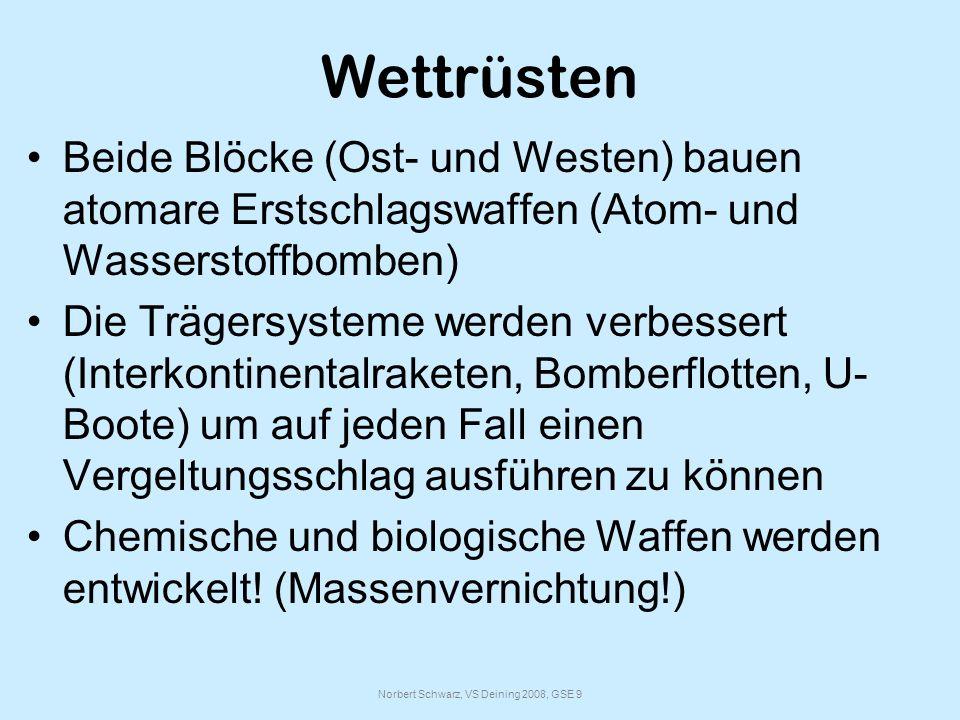 Norbert Schwarz, VS Deining 2008, GSE 9 Wettrüsten Beide Blöcke (Ost- und Westen) bauen atomare Erstschlagswaffen (Atom- und Wasserstoffbomben) Die Trägersysteme werden verbessert (Interkontinentalraketen, Bomberflotten, U- Boote) um auf jeden Fall einen Vergeltungsschlag ausführen zu können Chemische und biologische Waffen werden entwickelt.