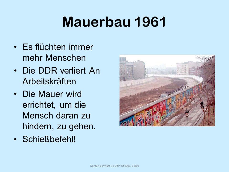 Norbert Schwarz, VS Deining 2008, GSE 9 Mauerbau 1961 Es flüchten immer mehr Menschen Die DDR verliert An Arbeitskräften Die Mauer wird errichtet, um die Mensch daran zu hindern, zu gehen.