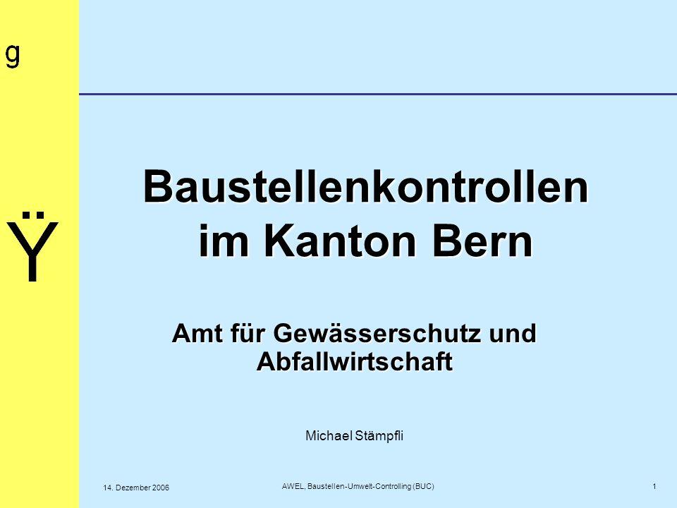 Baustellenkontrollen im Kanton Bern Amt für Gewässerschutz und Abfallwirtschaft Michael Stämpfli 1 AWEL, Baustellen-Umwelt-Controlling (BUC) 14. Dezem